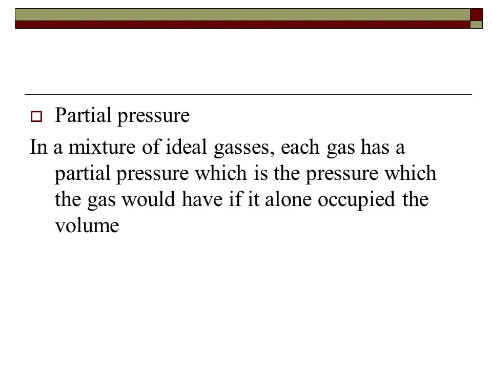 Partial pressure In a mixture of ideal gasses, each gas has a partial pressure which is the pressure which the gas would have if it alone occupied the