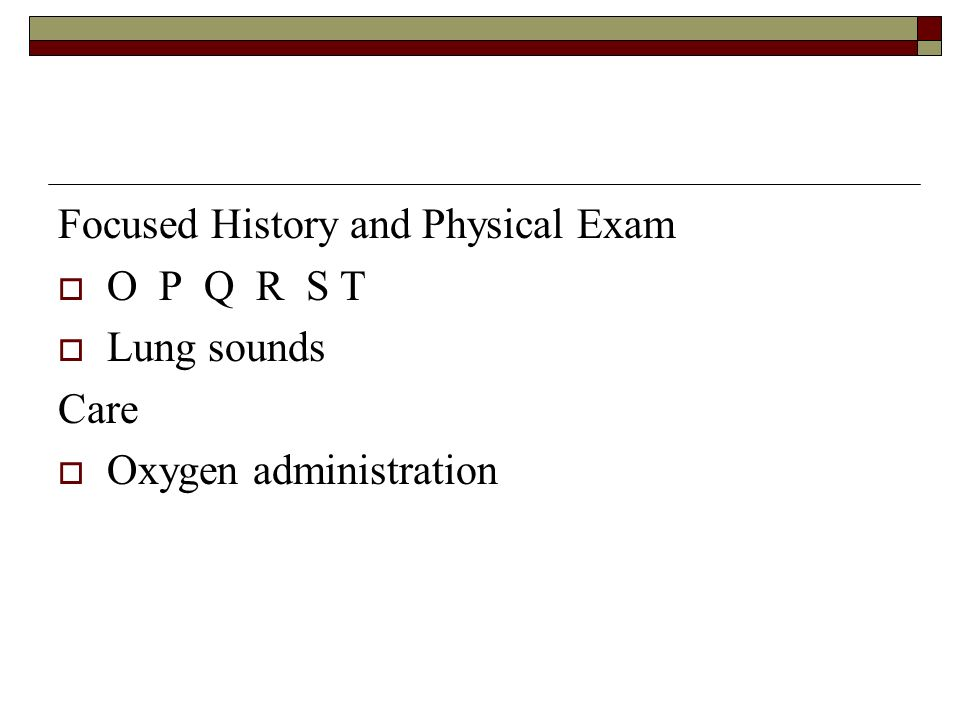 Focused History and Physical Exam O P Q R S T Lung sounds Care Oxygen administration