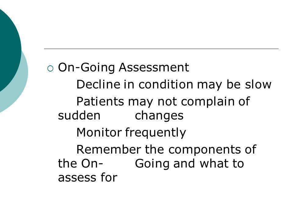 On-Going Assessment Decline in condition may be slow Patients may not complain of suddenchanges Monitor frequently Remember the components of the On-Going and what to assess for