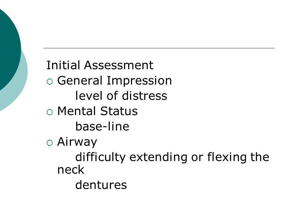 Initial Assessment General Impression level of distress Mental Status base-line Airway difficulty extending or flexing the neck dentures