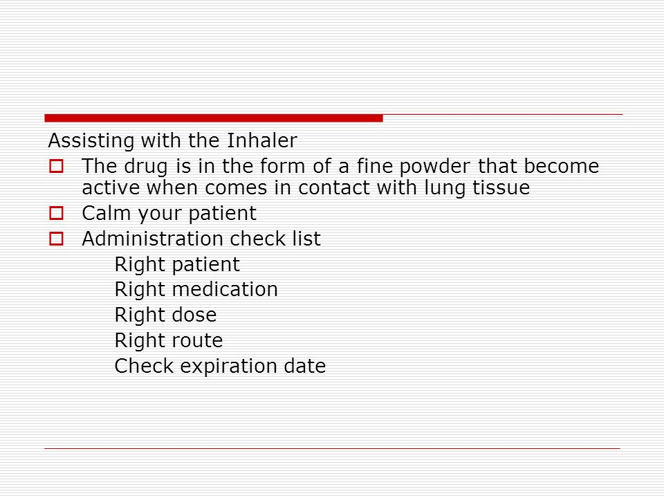 Assisting with the Inhaler The drug is in the form of a fine powder that become active when comes in contact with lung tissue Calm your patient Administration check list Right patient Right medication Right dose Right route Check expiration date