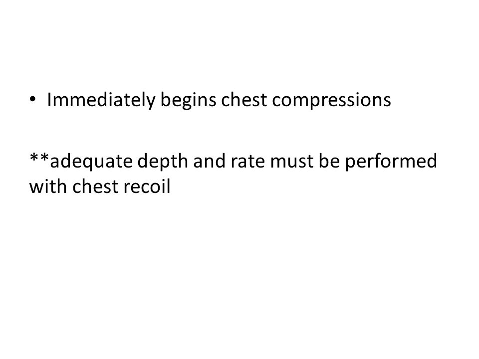 Immediately begins chest compressions **adequate depth and rate must be performed with chest recoil