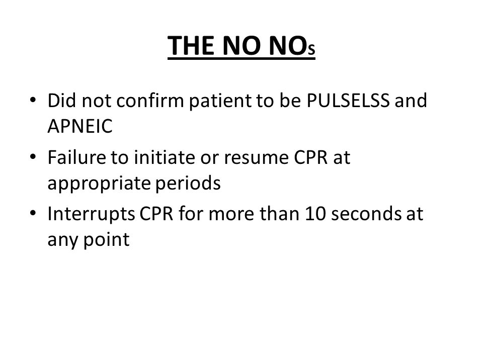 THE NO NO S Did not confirm patient to be PULSELSS and APNEIC Failure to initiate or resume CPR at appropriate periods Interrupts CPR for more than 10