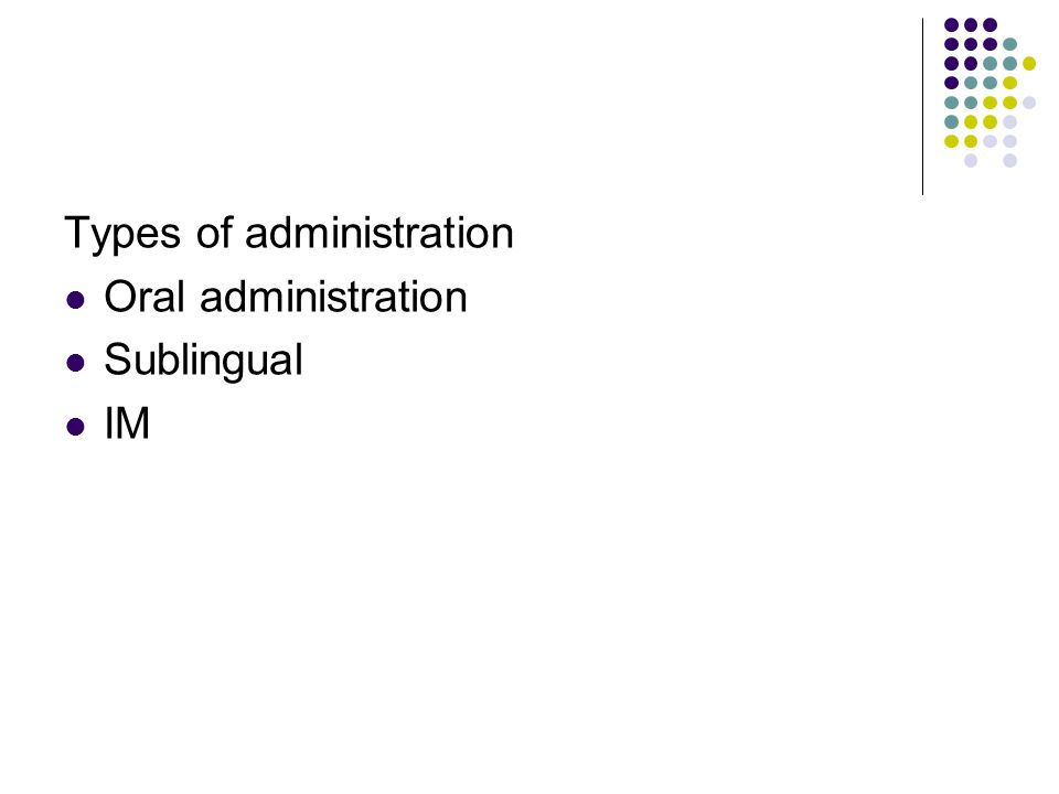 Types of administration Oral administration Sublingual IM