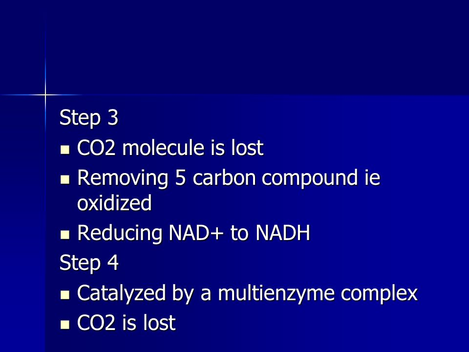 Step 3 CO2 molecule is lost CO2 molecule is lost Removing 5 carbon compound ie oxidized Removing 5 carbon compound ie oxidized Reducing NAD+ to NADH Reducing NAD+ to NADH Step 4 Catalyzed by a multienzyme complex Catalyzed by a multienzyme complex CO2 is lost CO2 is lost