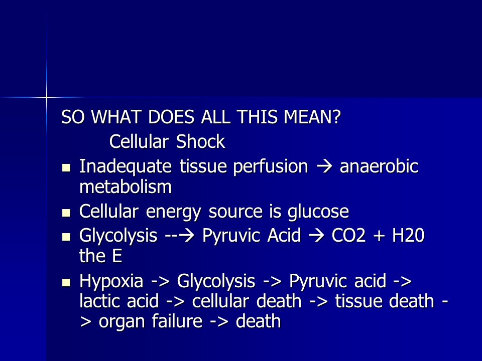 SO WHAT DOES ALL THIS MEAN? Cellular Shock Inadequate tissue perfusion anaerobic metabolism Inadequate tissue perfusion anaerobic metabolism Cellular