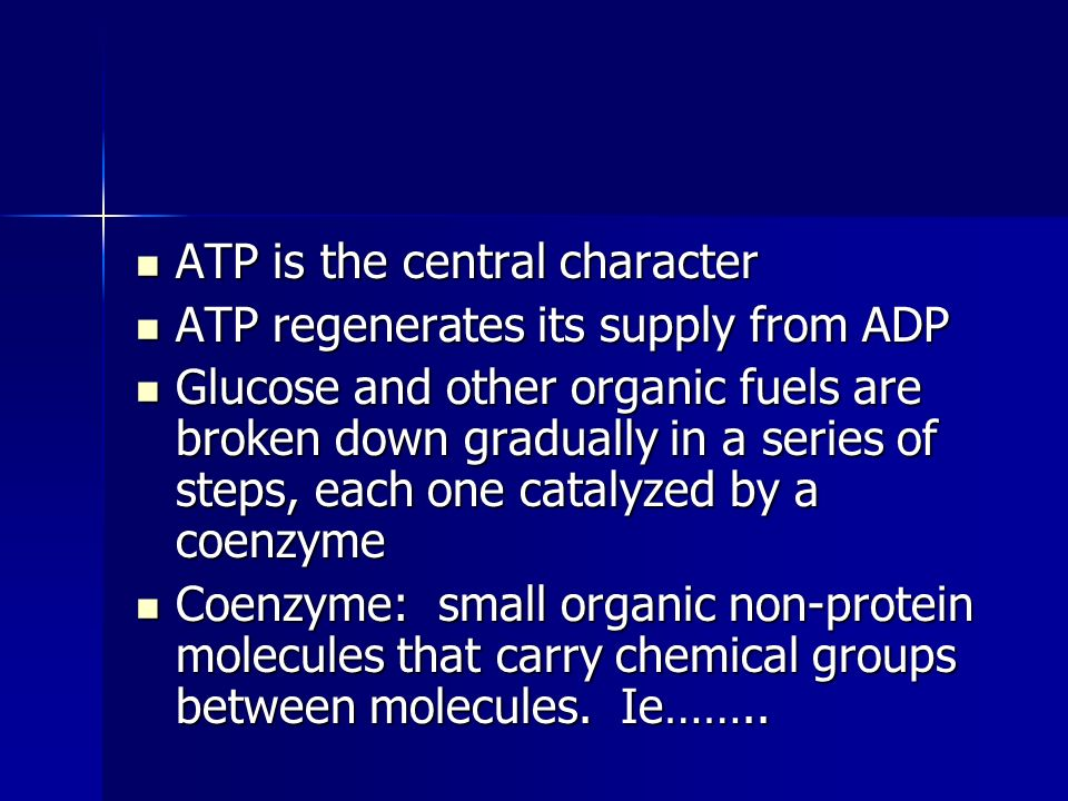 ATP is the central character ATP is the central character ATP regenerates its supply from ADP ATP regenerates its supply from ADP Glucose and other organic fuels are broken down gradually in a series of steps, each one catalyzed by a coenzyme Glucose and other organic fuels are broken down gradually in a series of steps, each one catalyzed by a coenzyme Coenzyme: small organic non-protein molecules that carry chemical groups between molecules.