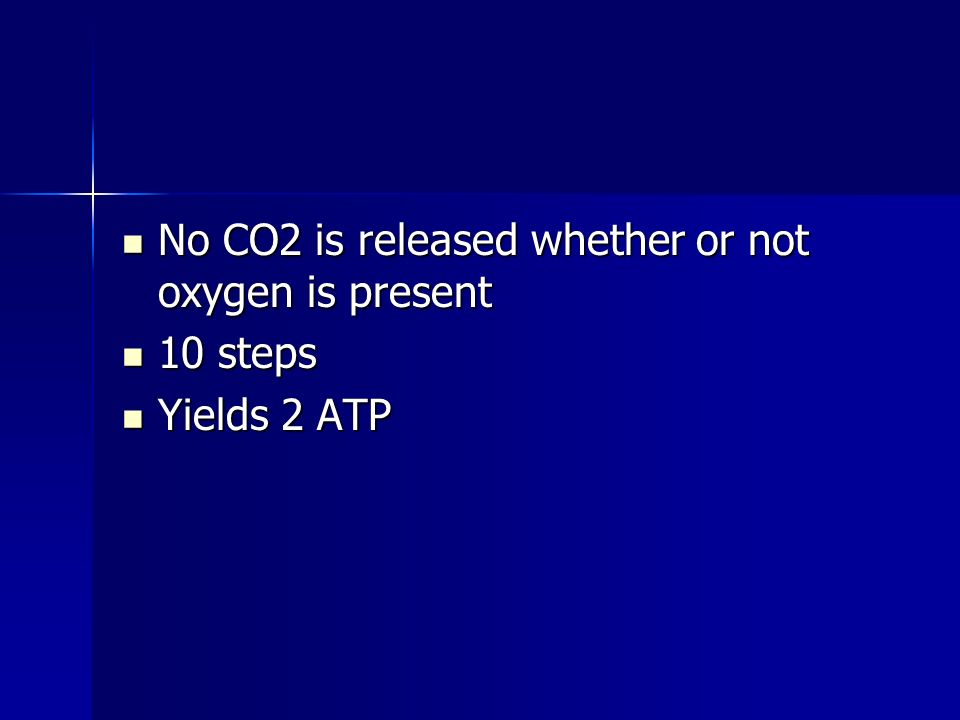 No CO2 is released whether or not oxygen is present No CO2 is released whether or not oxygen is present 10 steps 10 steps Yields 2 ATP Yields 2 ATP
