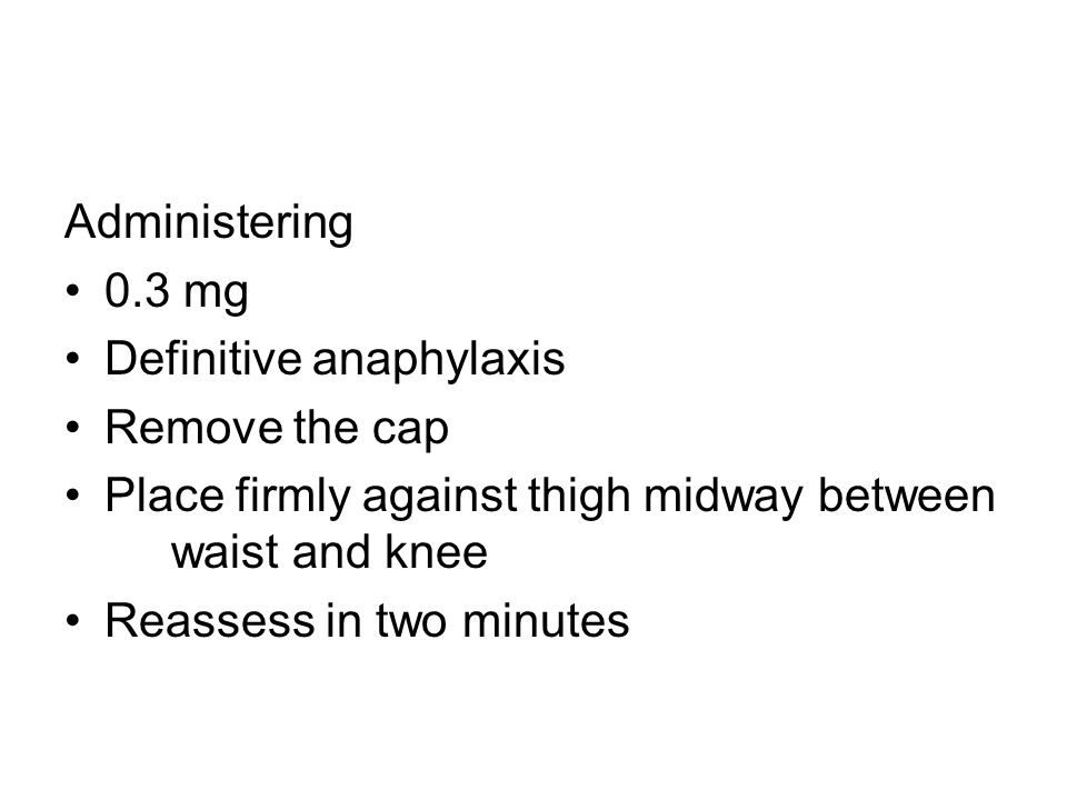 Administering 0.3 mg Definitive anaphylaxis Remove the cap Place firmly against thigh midway between waist and knee Reassess in two minutes