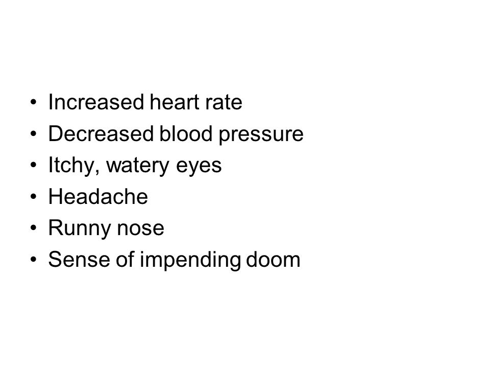 Increased heart rate Decreased blood pressure Itchy, watery eyes Headache Runny nose Sense of impending doom