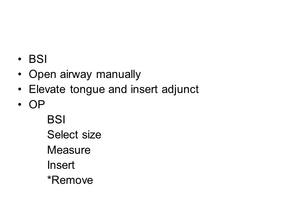 BSI Open airway manually Elevate tongue and insert adjunct OP BSI Select size Measure Insert *Remove