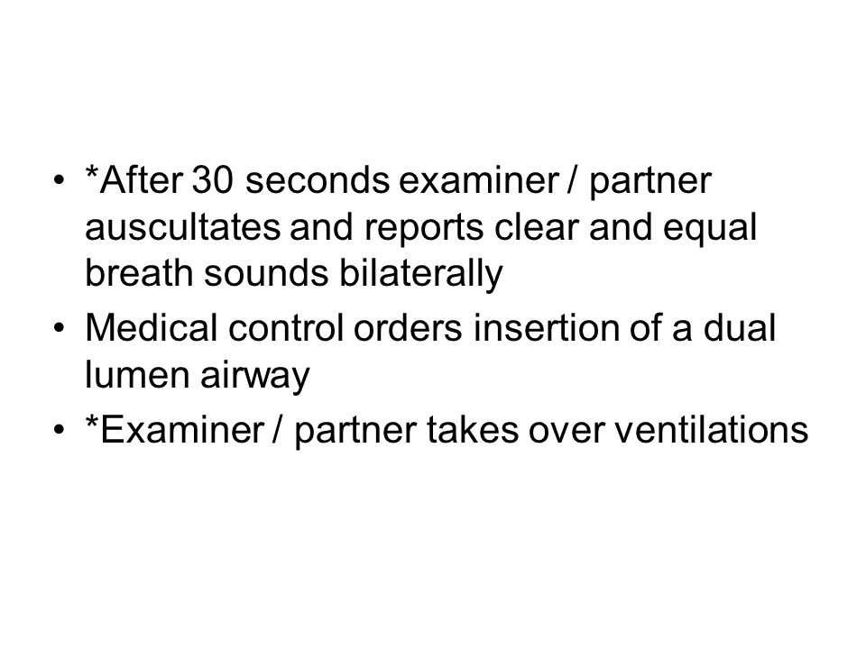 *After 30 seconds examiner / partner auscultates and reports clear and equal breath sounds bilaterally Medical control orders insertion of a dual lume