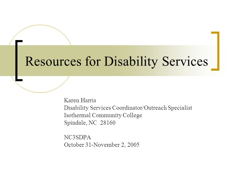 Resources for Disability Services Karen Harris Disability Services Coordinator/Outreach Specialist Isothermal Community College Spindale, NC 28160 NC3SDPA October 31-November 2, 2005