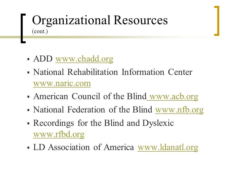 Organizational Resources (cont.) ADD www.chadd.orgwww.chadd.org National Rehabilitation Information Center www.naric.com www.naric.com American Council of the Blind www.acb.org www.acb.org National Federation of the Blind www.nfb.orgwww.nfb.org Recordings for the Blind and Dyslexic www.rfbd.org www.rfbd.org LD Association of America www.ldanatl.orgwww.ldanatl.org