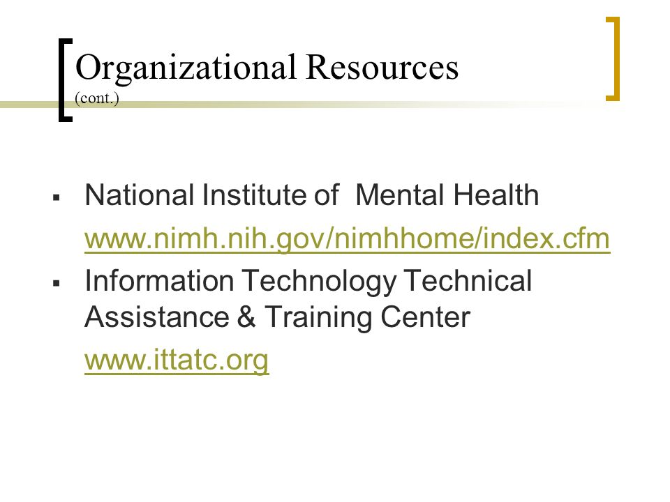 Organizational Resources (cont.) National Institute of Mental Health www.nimh.nih.gov/nimhhome/index.cfm Information Technology Technical Assistance & Training Center www.ittatc.org
