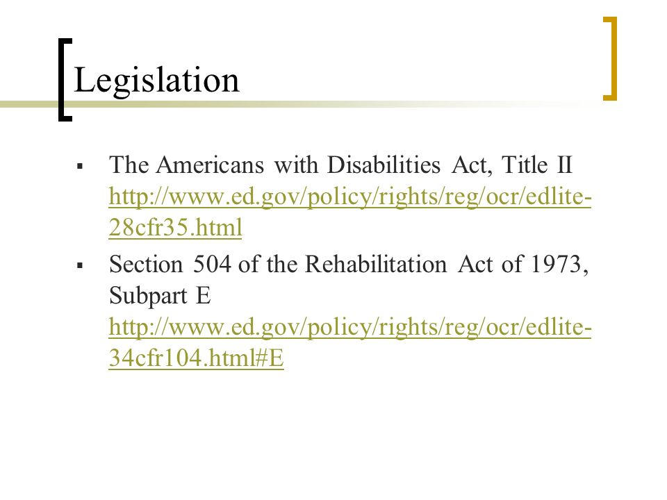 Legislation The Americans with Disabilities Act, Title II http://www.ed.gov/policy/rights/reg/ocr/edlite- 28cfr35.html Section 504 of the Rehabilitation Act of 1973, Subpart E http://www.ed.gov/policy/rights/reg/ocr/edlite- 34cfr104.html#E