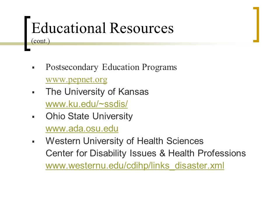 Postsecondary Education Programs www.pepnet.org The University of Kansas www.ku.edu/~ssdis/ Ohio State University www.ada.osu.edu Western University of Health Sciences Center for Disability Issues & Health Professions www.westernu.edu/cdihp/links_disaster.xml