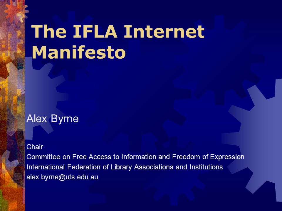 The IFLA Internet Manifesto Alex Byrne Chair Committee on Free Access to Information and Freedom of Expression International Federation of Library Associations and Institutions alex.byrne@uts.edu.au