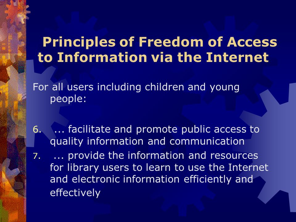 Principles of Freedom of Access to Information via the Internet For all users including children and young people: 6.... facilitate and promote public