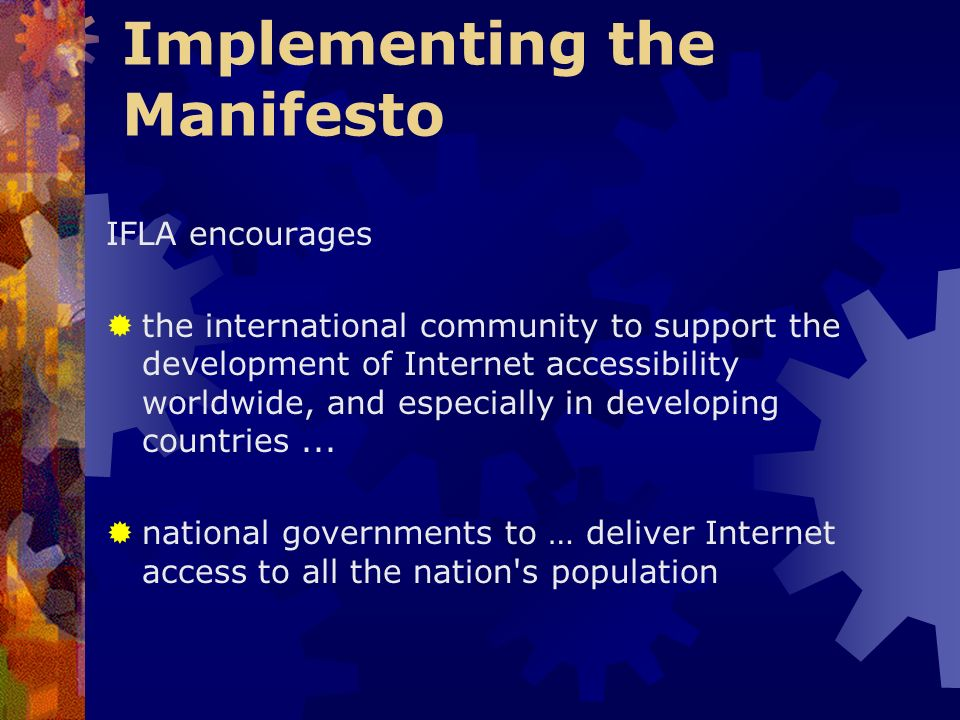 Implementing the Manifesto IFLA encourages the international community to support the development of Internet accessibility worldwide, and especially in developing countries...