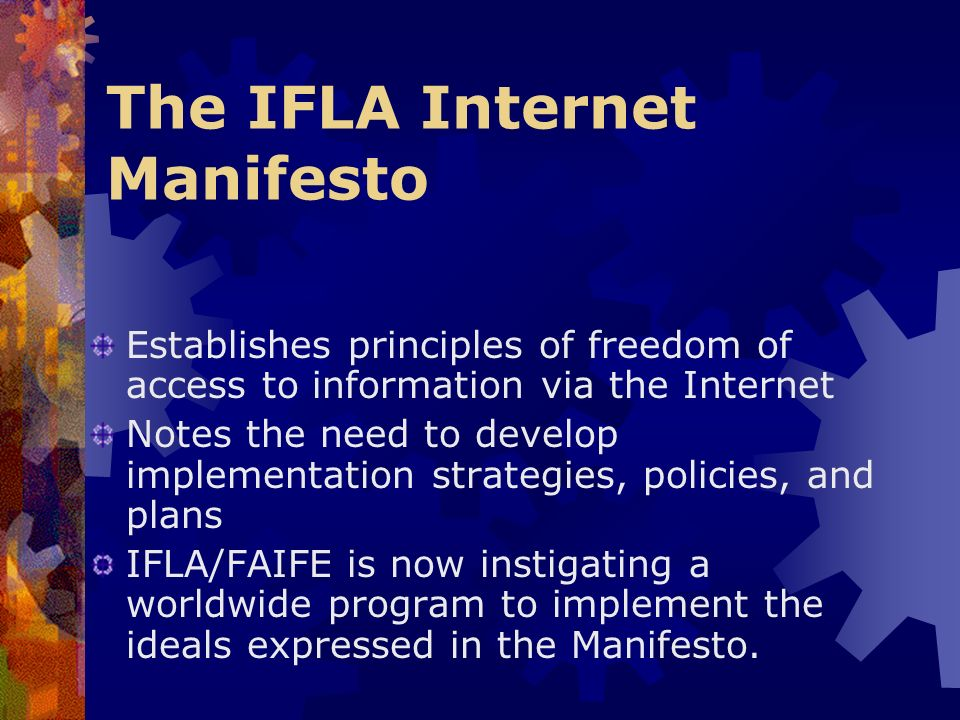 The IFLA Internet Manifesto Establishes principles of freedom of access to information via the Internet Notes the need to develop implementation strategies, policies, and plans IFLA/FAIFE is now instigating a worldwide program to implement the ideals expressed in the Manifesto.