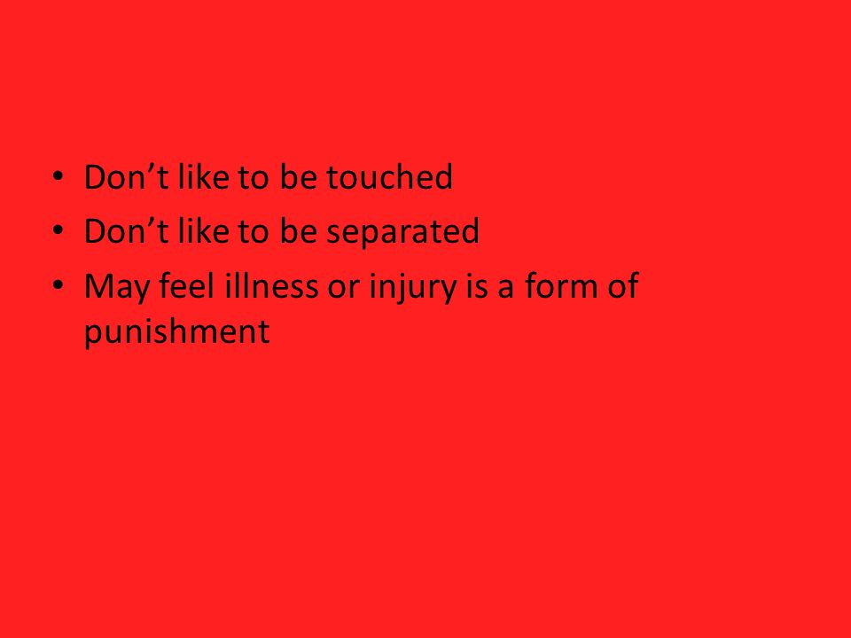 Dont like to be touched Dont like to be separated May feel illness or injury is a form of punishment