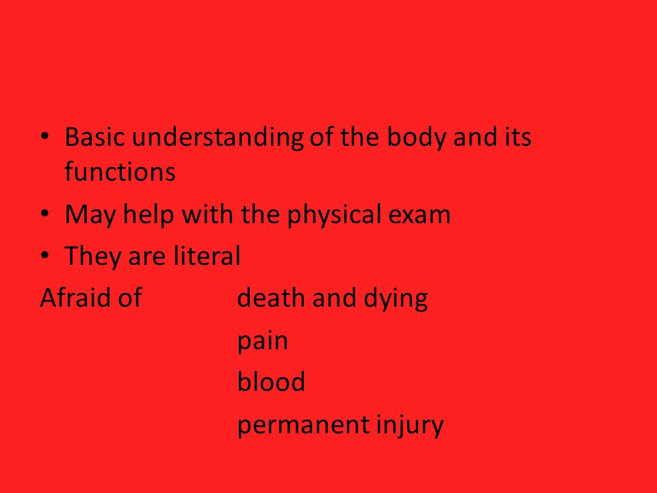 Basic understanding of the body and its functions May help with the physical exam They are literal Afraid ofdeath and dying pain blood permanent injur