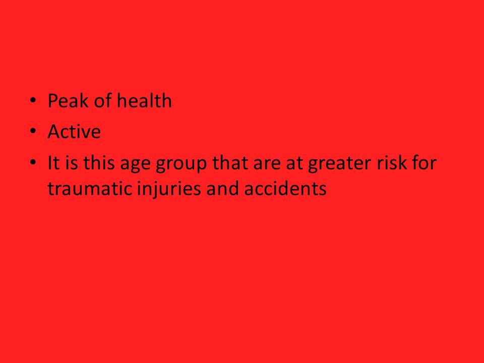 Peak of health Active It is this age group that are at greater risk for traumatic injuries and accidents
