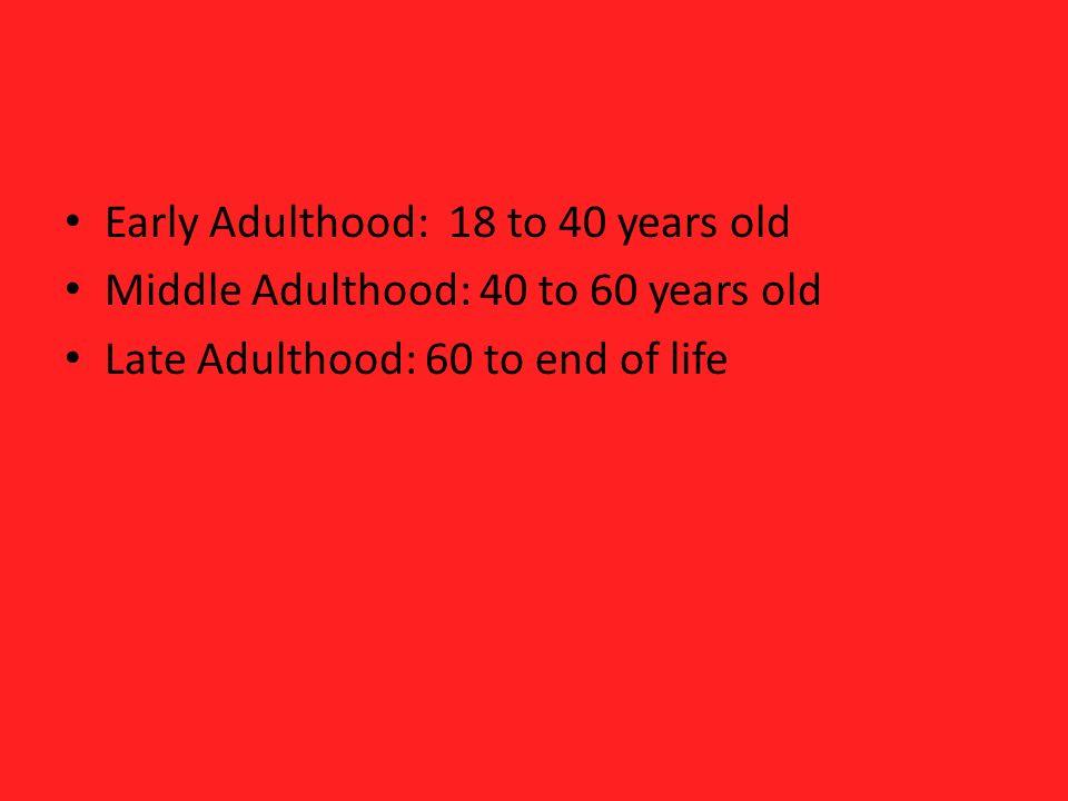Early Adulthood: 18 to 40 years old Middle Adulthood: 40 to 60 years old Late Adulthood: 60 to end of life