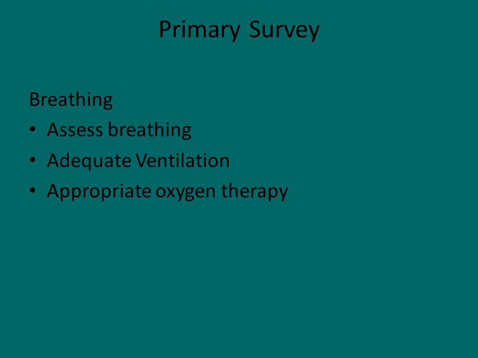 Primary Survey Breathing Assess breathing Adequate Ventilation Appropriate oxygen therapy