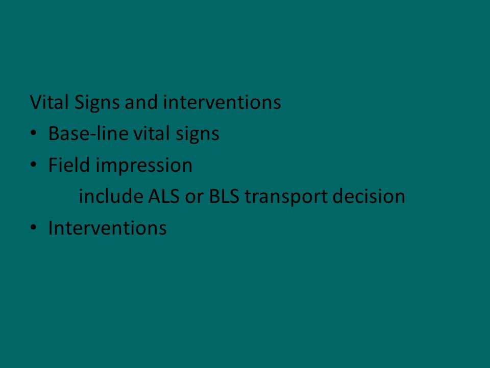 Vital Signs and interventions Base-line vital signs Field impression include ALS or BLS transport decision Interventions