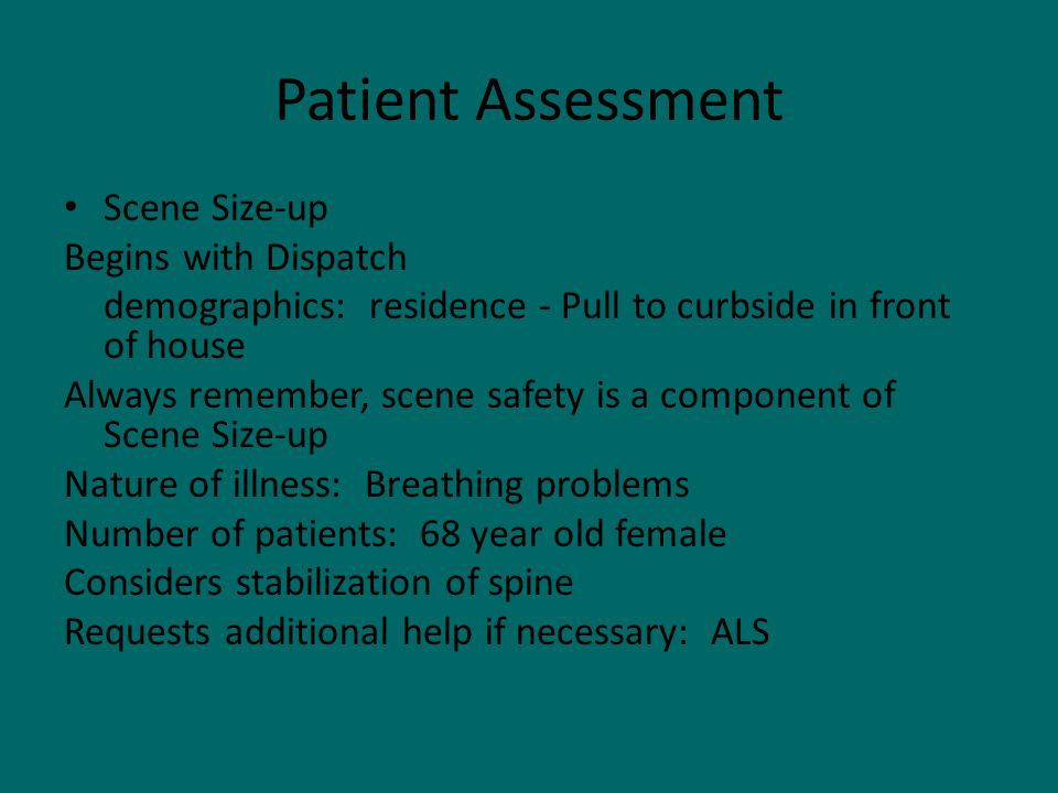 Patient Assessment Scene Size-up Begins with Dispatch demographics: residence - Pull to curbside in front of house Always remember, scene safety is a