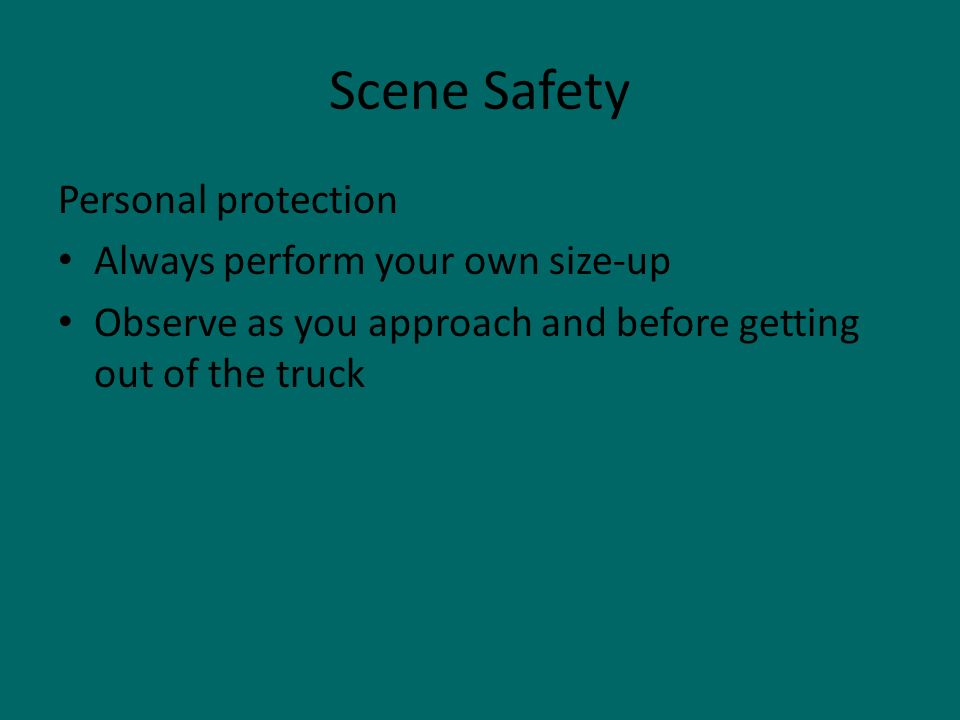 Scene Safety Personal protection Always perform your own size-up Observe as you approach and before getting out of the truck