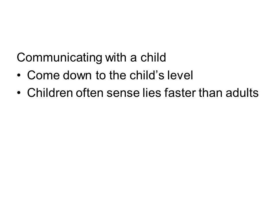 Communicating with a child Come down to the childs level Children often sense lies faster than adults