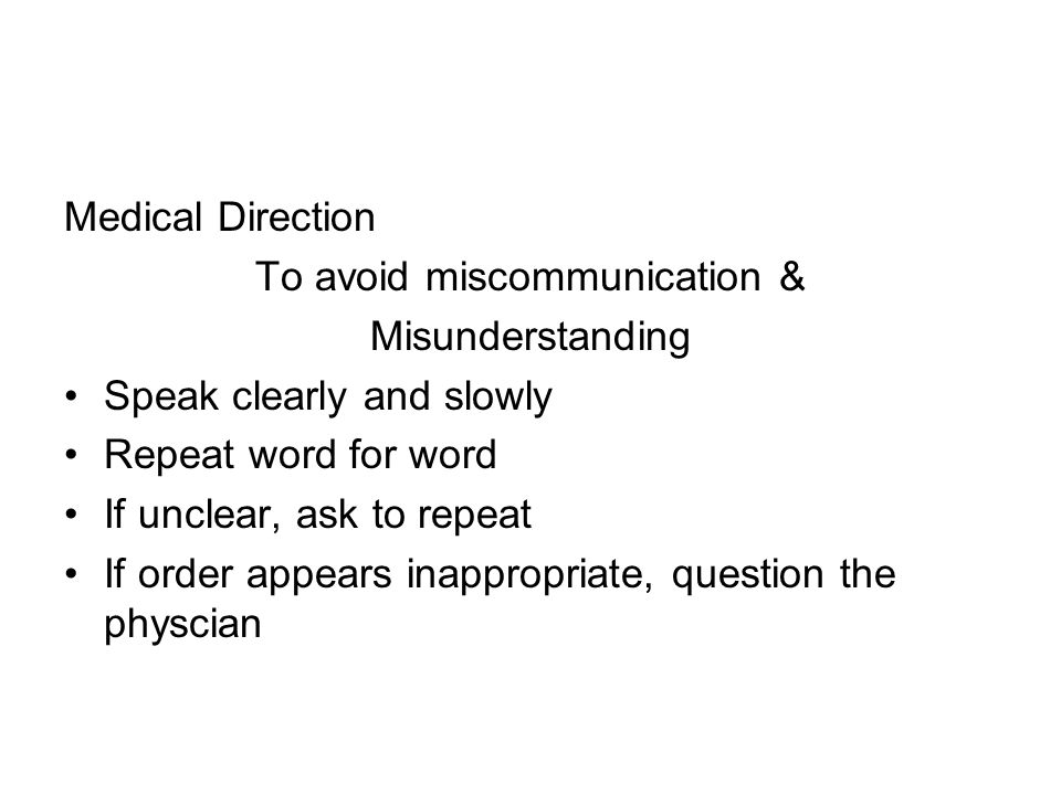 Medical Direction To avoid miscommunication & Misunderstanding Speak clearly and slowly Repeat word for word If unclear, ask to repeat If order appears inappropriate, question the physcian