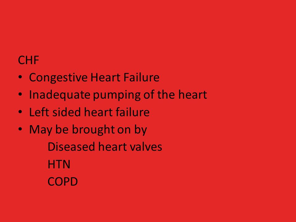 CHF Congestive Heart Failure Inadequate pumping of the heart Left sided heart failure May be brought on by Diseased heart valves HTN COPD