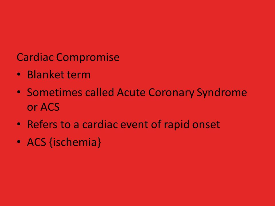 Cardiac Compromise Blanket term Sometimes called Acute Coronary Syndrome or ACS Refers to a cardiac event of rapid onset ACS {ischemia}