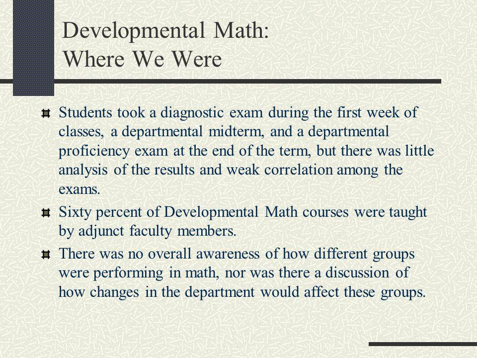 Developmental Math: Where We Were Students took a diagnostic exam during the first week of classes, a departmental midterm, and a departmental profici