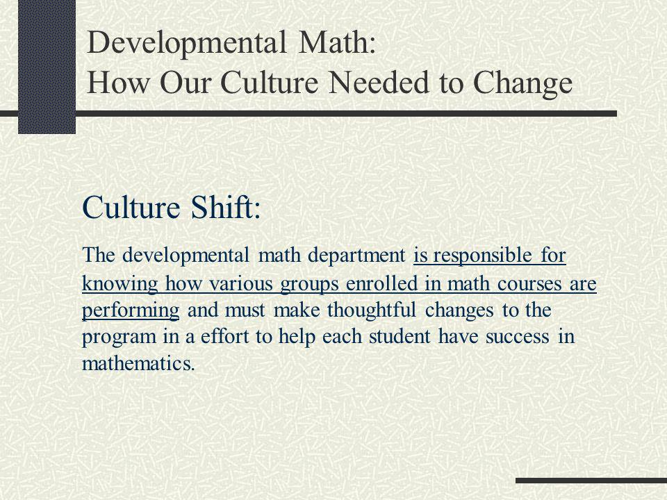 Developmental Math: How Our Culture Needed to Change Culture Shift: The developmental math department is responsible for knowing how various groups en