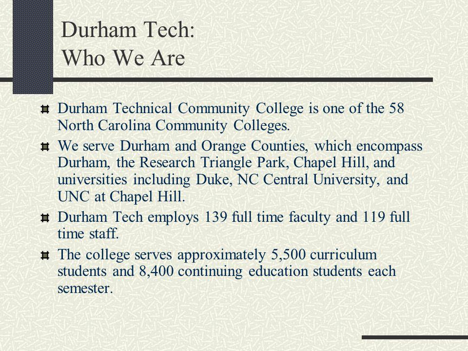 Durham Tech: Who We Are Durham Technical Community College is one of the 58 North Carolina Community Colleges. We serve Durham and Orange Counties, wh