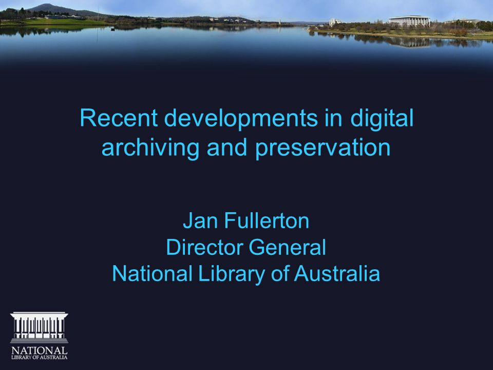 Recent developments in digital archiving and preservation Jan Fullerton Director General National Library of Australia