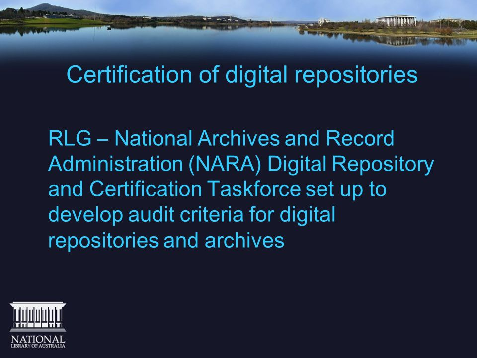 Certification of digital repositories RLG – National Archives and Record Administration (NARA) Digital Repository and Certification Taskforce set up t