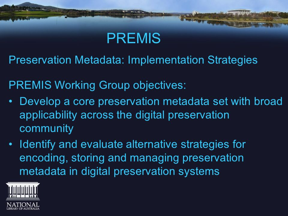PREMIS Preservation Metadata: Implementation Strategies PREMIS Working Group objectives: Develop a core preservation metadata set with broad applicabi