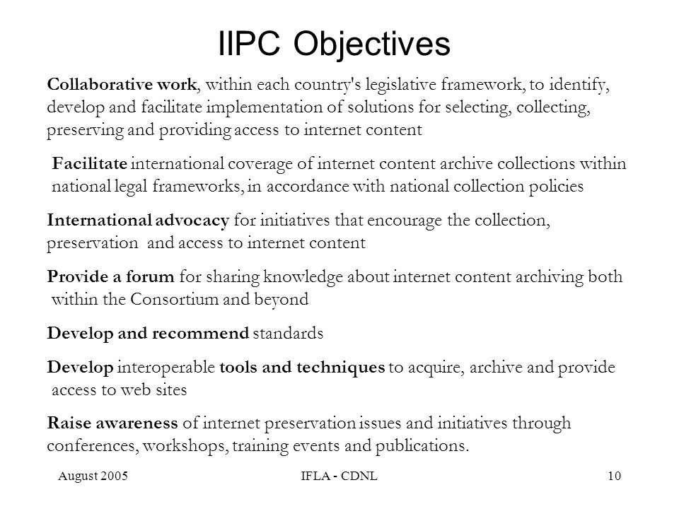 August 2005IFLA - CDNL10 IIPC Objectives Collaborative work, within each country's legislative framework, to identify, develop and facilitate implemen