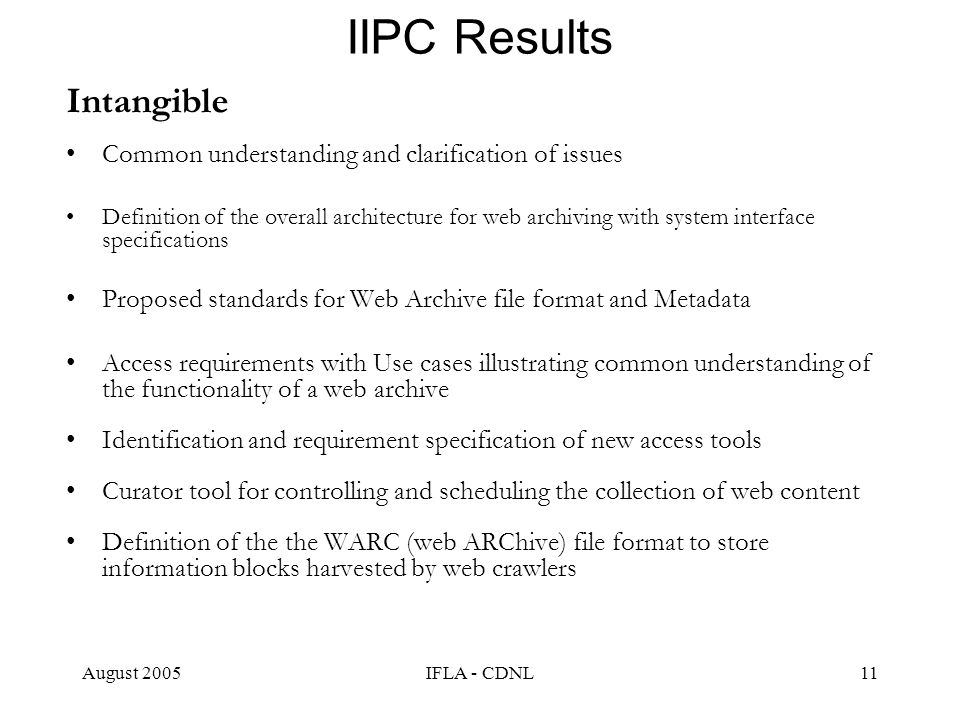 August 2005IFLA - CDNL11 IIPC Results Intangible Common understanding and clarification of issues Definition of the overall architecture for web archiving with system interface specifications Proposed standards for Web Archive file format and Metadata Access requirements with Use cases illustrating common understanding of the functionality of a web archive Identification and requirement specification of new access tools Curator tool for controlling and scheduling the collection of web content Definition of the the WARC (web ARChive) file format to store information blocks harvested by web crawlers