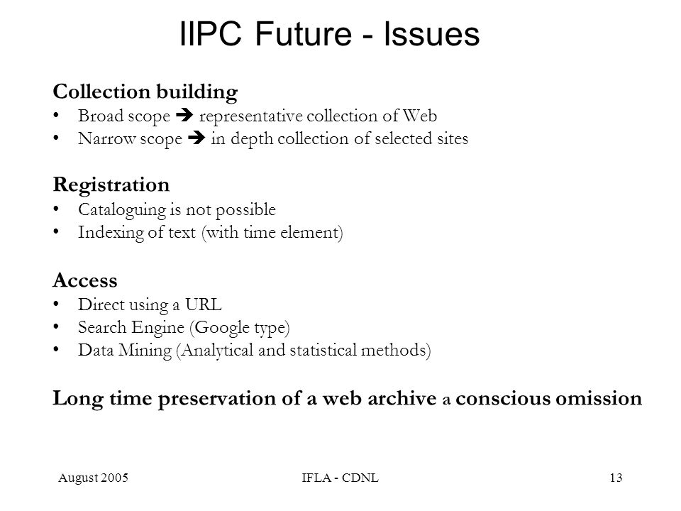 August 2005IFLA - CDNL13 IIPC Future - Issues Collection building Broad scope representative collection of Web Narrow scope in depth collection of sel