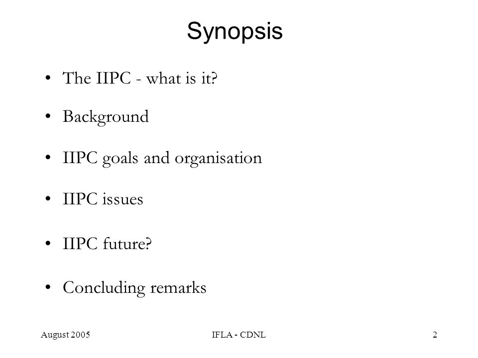 August 2005IFLA - CDNL2 Synopsis The IIPC - what is it? Background IIPC goals and organisation IIPC issues IIPC future? Concluding remarks