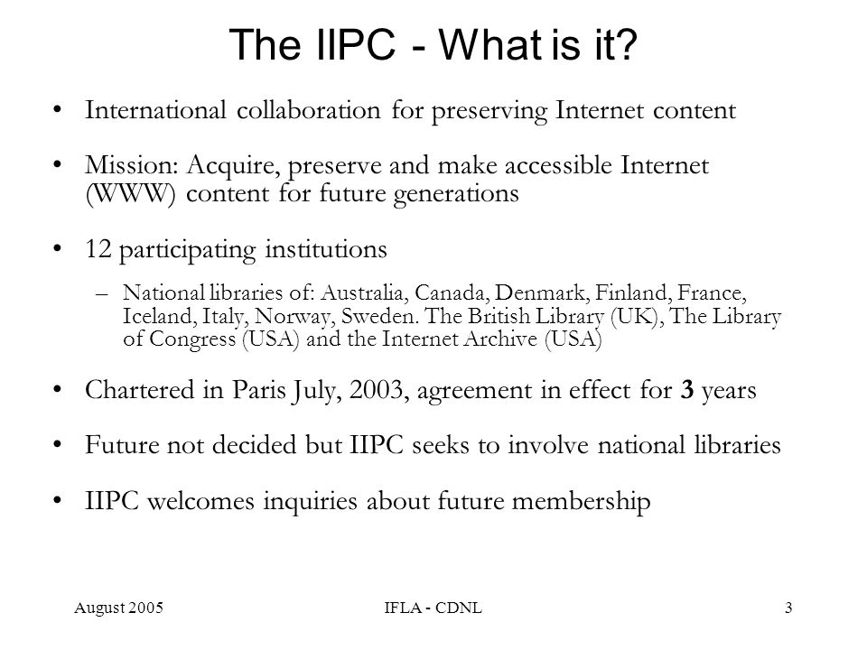 August 2005IFLA - CDNL3 The IIPC - What is it? International collaboration for preserving Internet content Mission: Acquire, preserve and make accessi