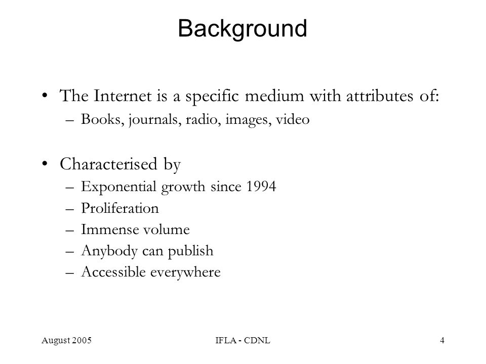 August 2005IFLA - CDNL4 Background The Internet is a specific medium with attributes of: –Books, journals, radio, images, video Characterised by –Expo