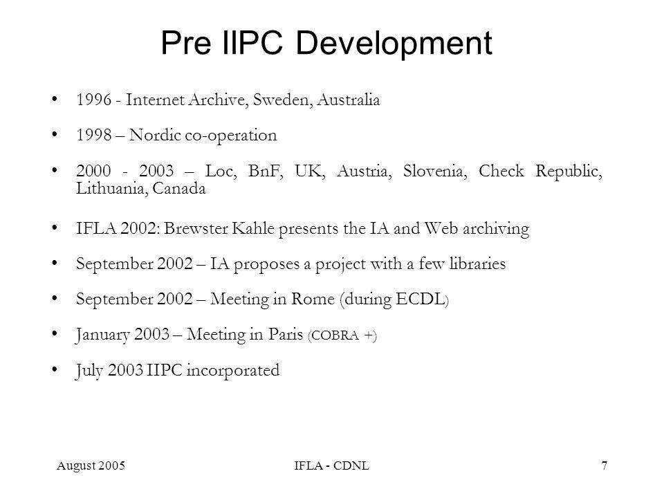 August 2005IFLA - CDNL7 Pre IIPC Development 1996 - Internet Archive, Sweden, Australia 1998 – Nordic co-operation 2000 - 2003 – Loc, BnF, UK, Austria